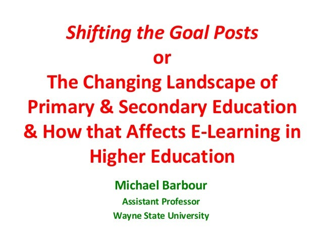 Shifting the Goal Posts               or  The Changing Landscape ofPrimary & Secondary Education& How that Affects E-Learn...