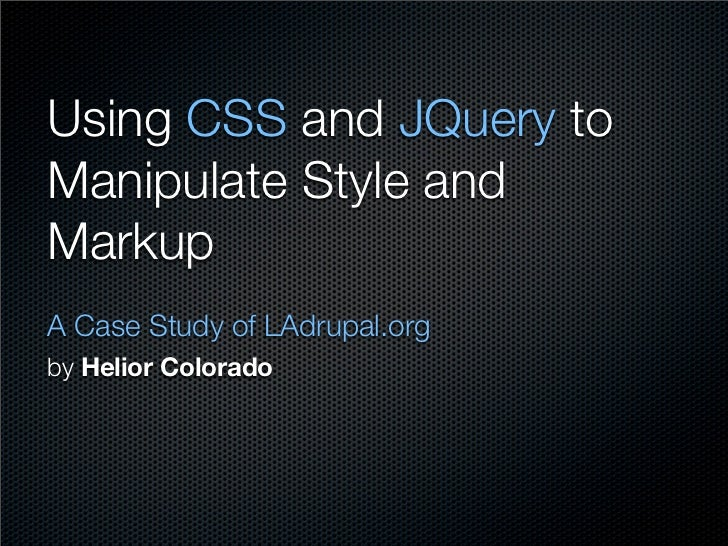 Using CSS and JQuery to Manipulate Style and Markup A Case Study of LAdrupal.org by Helior Colorado