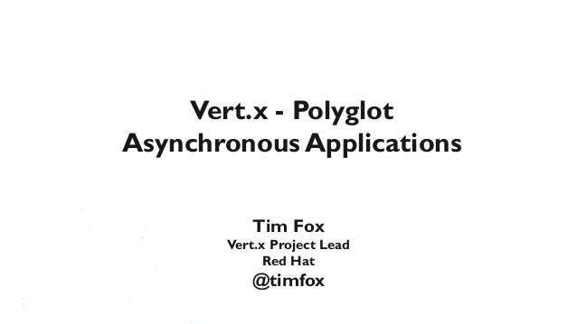 Vert.x - PolyglotAsynchronous Applications          Tim Fox       Vert.x Project Lead             Red Hat          @timfox