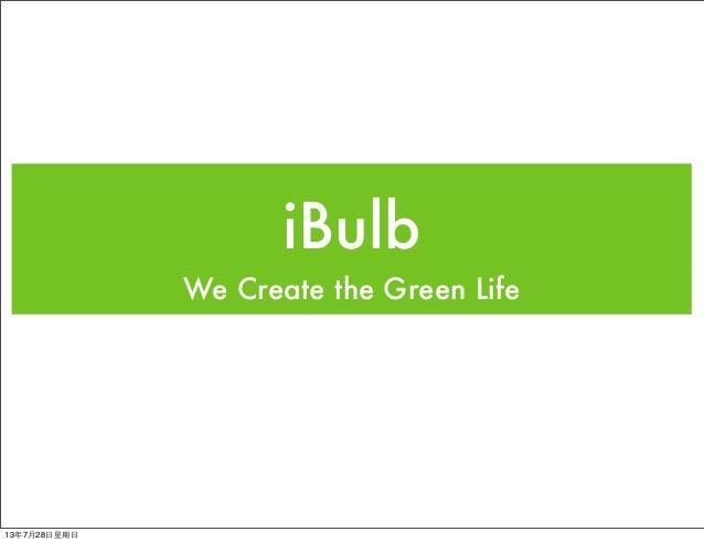 iBulb We Create the Green Life 13年7月28⽇日星期⽇日