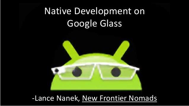Native Development on Google Glass  -Lance Nanek, New Frontier Nomads