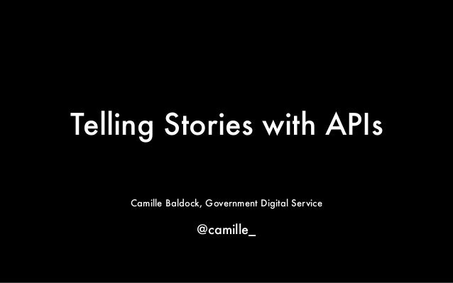 Telling Stories with APIs  Camille Baldock, Government Digital Service  !  @camille_
