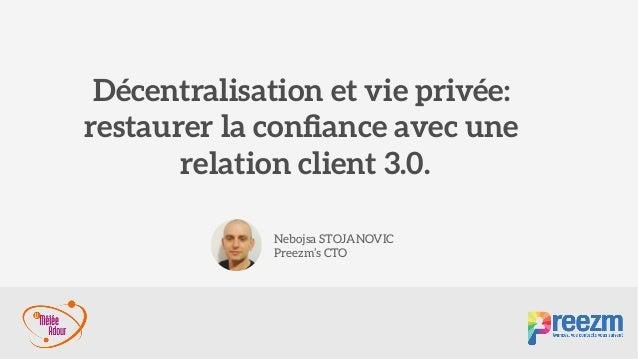 Décentralisation et vie privée:  restaurer la confiance avec une relation client 3.0. Nebojsa STOJANOVIC Preezm's CTO