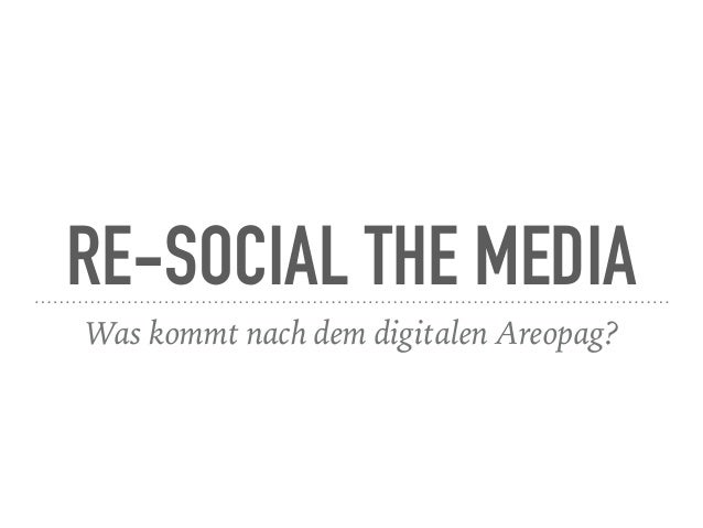 RE-SOCIAL THE MEDIA Was kommt nach dem digitalen Areopag?