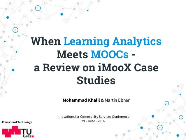 When Learning Analytics Meets MOOCs - a Review on iMooX Case Studies Educational Technology Mohammad Khalil & Martin Ebner...