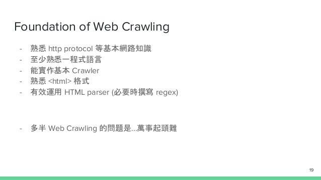 Foundation of Web Crawling - 熟悉 http protocol 等基本網路知識 - 至少熟悉一程式語言 - 能實作基本 Crawler - 熟悉 <html> 格式 - 有效運用 HTML parser (必要時撰寫...