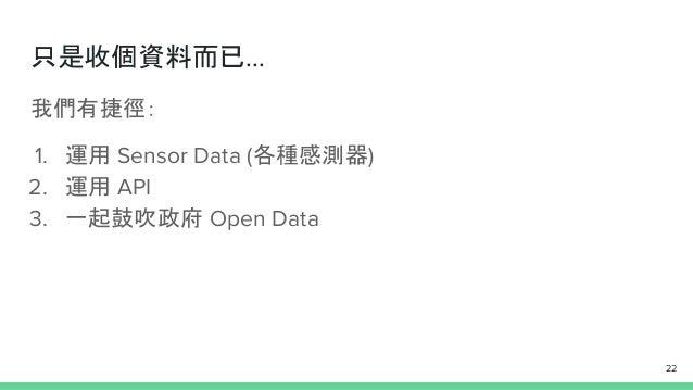 只是收個資料而已... 我們有捷徑: 1. 運用 Sensor Data (各種感測器) 2. 運用 API 3. 一起鼓吹政府 Open Data 22