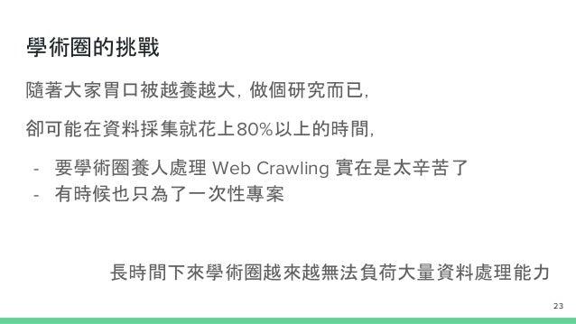 學術圈的挑戰 隨著大家胃口被越養越大,做個研究而已, 卻可能在資料採集就花上80%以上的時間, - 要學術圈養人處理 Web Crawling 實在是太辛苦了 - 有時候也只為了一次性專案 長時間下來學術圈越來越無法負荷大量資料處理能力 23