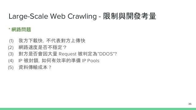 "Large-Scale Web Crawling - 限制與開發考量 * 網路問題 (1) 我方下載快,不代表對方上傳快 (2) 網路速度是否不穩定? (3) 對方是否會因大量 Request 被判定為""DDOS""? (4) IP 被封鎖,如何..."