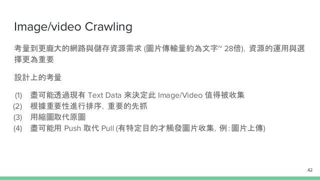 Image/video Crawling 考量到更龐大的網路與儲存資源需求 (圖片傳輸量約為文字~ 28倍),資源的運用與選 擇更為重要 設計上的考量 (1) 盡可能透過現有 Text Data 來決定此 Image/Video 值得被收集 (...