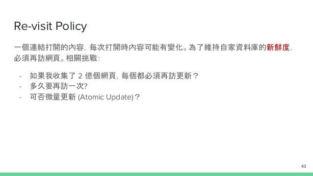 Re-visit Policy 一個連結打開的內容,每次打開時內容可能有變化。為了維持自家資料庫的新鮮度, 必須再訪網頁。相關挑戰: - 如果我收集了 2 億個網頁,每個都必須再訪更新? - 多久要再訪一次? - 可否微量更新 (Atomic ...