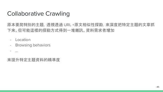 Collaborative Crawling 原本要爬特別的主題,透視透過 URL +原文相似性探勘,來深度把特定主題的文章抓 下來。但可能這樣的探勘方式得到一堆雜訊。資料需求者增加 - Location - Browsing behavior...