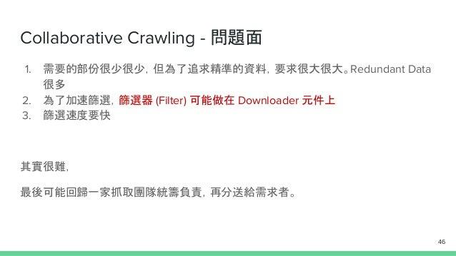 Collaborative Crawling - 問題面 1. 需要的部份很少很少,但為了追求精準的資料,要求很大很大。Redundant Data 很多 2. 為了加速篩選,篩選器 (Filter) 可能做在 Downloader 元件上 3...