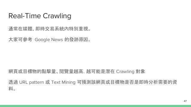 Real-Time Crawling 通常在媒體、即時交易系統內特別重視。 大家可參考 Google News 的發跡原因。 網頁或目標物的點擊量、閱覽量越高,越可能是潛在 Crawling 對象 透過 URL pattern 或 Text M...