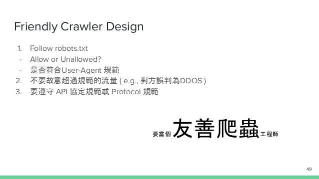 Friendly Crawler Design 1. Follow robots.txt - Allow or Unallowed? - 是否符合User-Agent 規範 2. 不要故意超過規範的流量 ( e.g., 對方誤判為DDOS ) ...