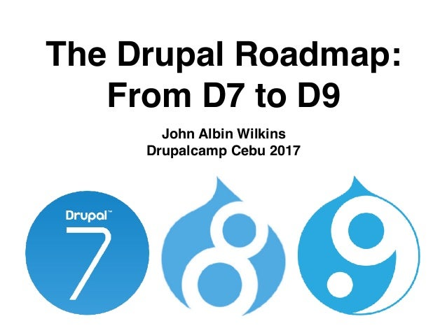 The Drupal Roadmap: From D7 to D9 John Albin Wilkins Drupalcamp Cebu 2017