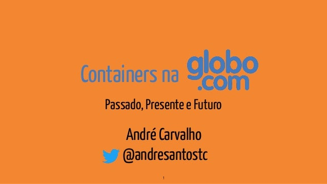 Containers na Passado, Presente e Futuro 1 André Carvalho @andresantostc