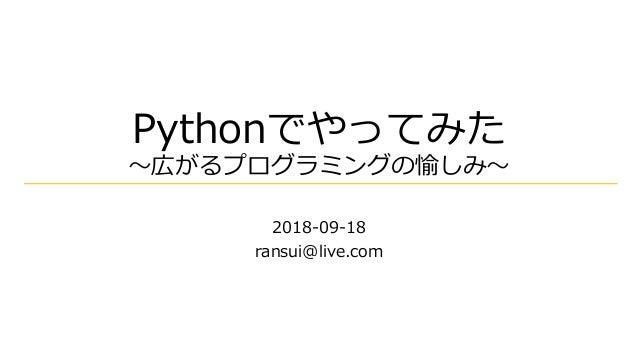 Pythonでやってみた ~広がるプログラミングの愉しみ~ 2018-09-18 ransui@live.com