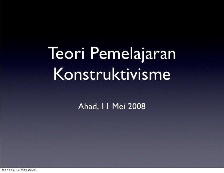 Teori Pemelajaran                        Konstruktivisme                           Ahad, 11 Mei 2008     Monday, 12 May 20...