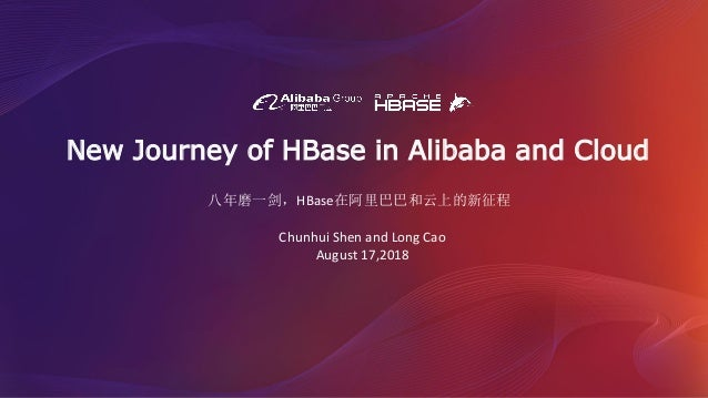 New Journey of HBase in Alibaba and Cloud Chunhui Shen and Long Cao August 17,2018 八年磨一剑,HBase在阿里巴巴和云上的新征程