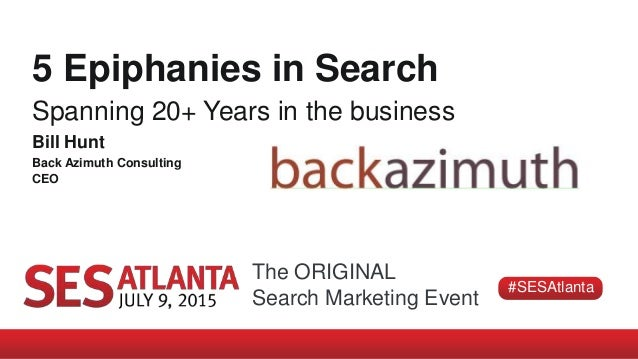 The ORIGINAL Search Marketing Event #SESAtlanta 5 Epiphanies in Search Spanning 20+ Years in the business Bill Hunt Back A...
