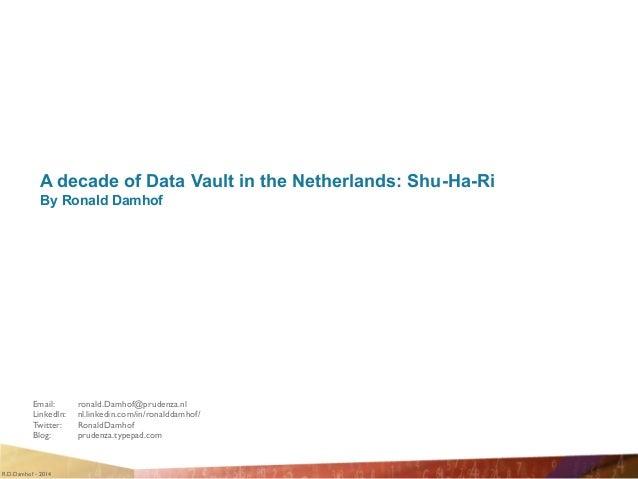 R.D.Damhof - 2014 A decade of Data Vault in the Netherlands: Shu-Ha-Ri By Ronald Damhof Email:    ronald.Damhof@prudenza....