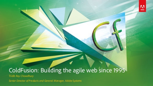 ColdFusion: Building the agile web since 1995 Tridib Roy Chowdhury Senior Director of Products and General Manager, Adobe ...