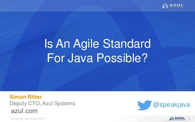 © Copyright Azul Systems 2017 © Copyright Azul Systems 2015 @speakjava Is An Agile Standard For Java Possible? Simon Ritte...