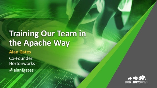 Training Our Team in the Apache Way Alan Gates Co-Founder Hortonworks @alanfgates