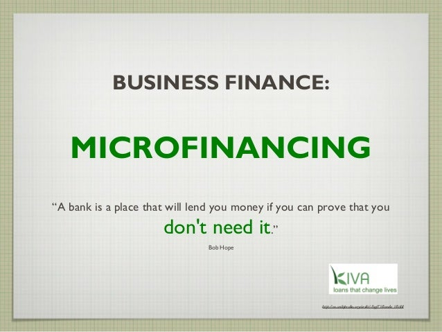 """BUSINESS FINANCE:   MICROFINANCING""""A bank is a place that will lend you money if you can prove that you                   ..."""