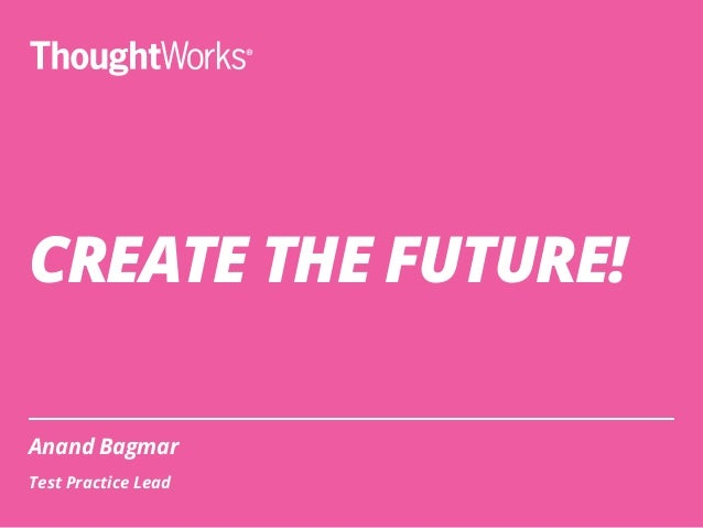 CREATE THE FUTURE! Anand Bagmar Test Practice Lead