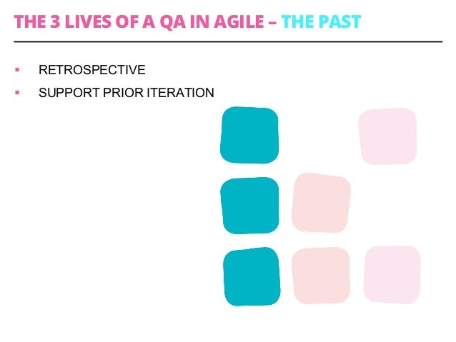 THE 3 LIVES OF A QA IN AGILE – THE PAST § RETROSPECTIVE § SUPPORT PRIOR ITERATION