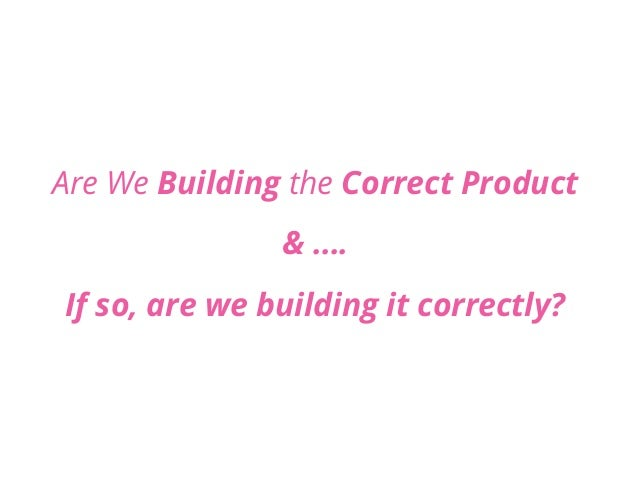 Are We Building the Correct Product & …. If so, are we building it correctly?