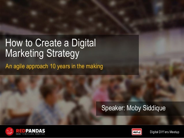 Digital DIY'ers Meetup How to Create a Digital Marketing Strategy Speaker: Moby Siddique An agile approach 10 years in the...
