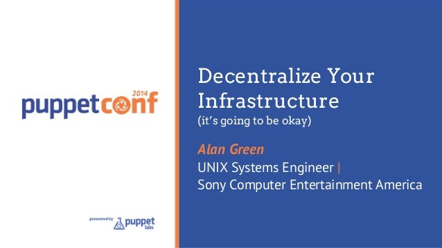 Decentralize Your  Infrastructure  (it's going to be okay)  Alan Green  UNIX Systems Engineer |  Sony Computer Entertainme...