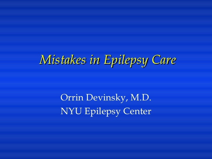 Mistakes in Epilepsy Care Orrin Devinsky, M.D. NYU Epilepsy Center