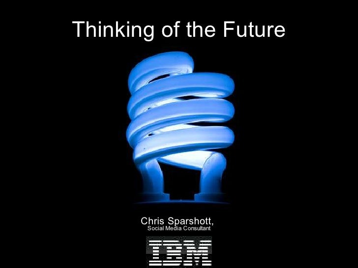 Thinking of the Future            Chris Sparshott,         Social Media Consultant
