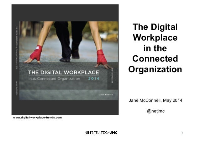 1 www.digital-workplace-trends.com The Digital Workplace in the Connected Organization Jane McConnell, May 2014 @netjmc
