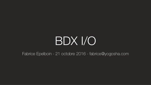 Fabrice Epelboin - 21 octobre 2016 - fabrice@yogosha.com BDX I/O
