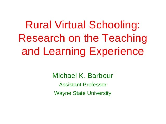 Rural Virtual Schooling:Research on the Teachingand Learning Experience      Michael K. Barbour       Assistant Professor ...