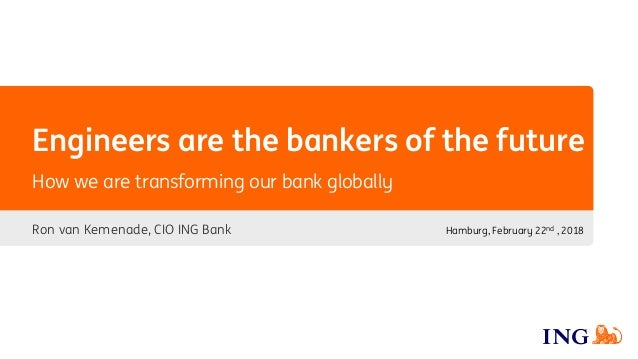 Engineers are the bankers of the future Ron van Kemenade, CIO ING Bank How we are transforming our bank globally Hamburg, ...