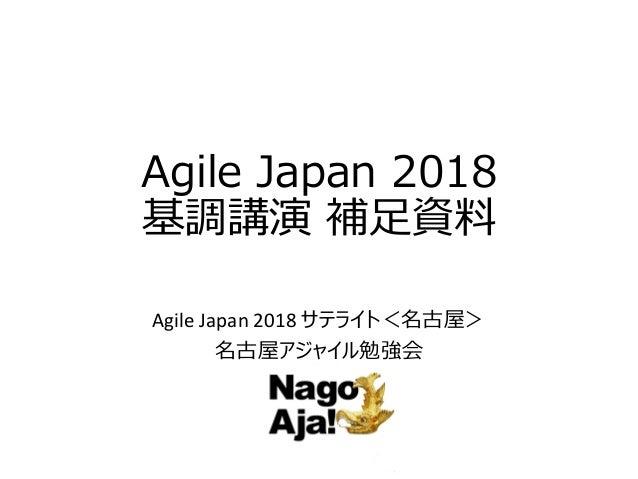 Agile Japan 2018 基調講演 補足資料 Agile Japan 2018 サテライト<名古屋> 名古屋アジャイル勉強会