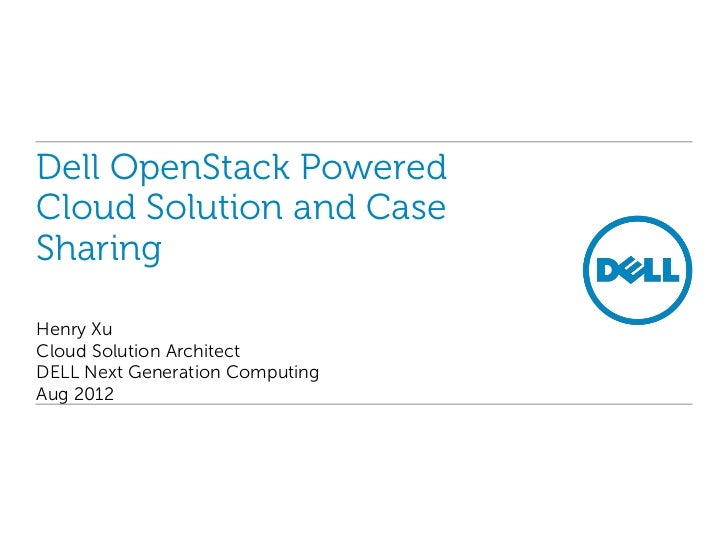 Dell OpenStack PoweredCloud Solution and CaseSharingHenry XuCloud Solution ArchitectDELL Next Generation ComputingAug 2012