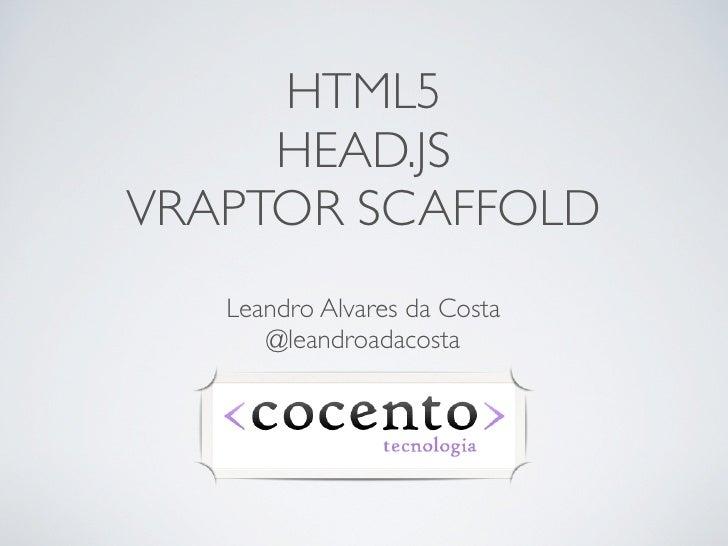 HTML5     HEAD.JSVRAPTOR SCAFFOLD   Leandro Alvares da Costa      @leandroadacosta
