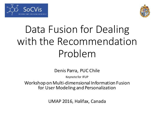 Data	Fusion	for	Dealing	 with	the	Recommendation	 Problem Denis	Parra,	PUC	Chile Keynote	for	IFUP Workshop	on	Multi-dimens...