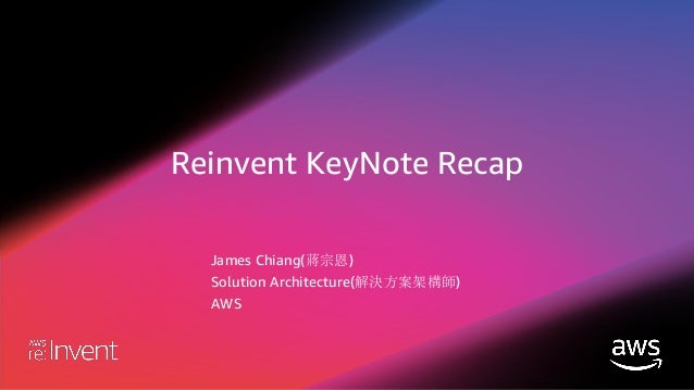Reinvent KeyNote Recap James Chiang(蔣宗恩) Solution Architecture(解決方案架構師) AWS