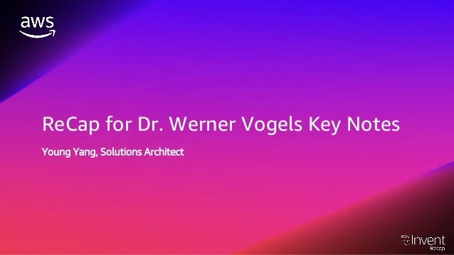 ReCap for Dr. Werner Vogels Key Notes Young Yang, Solutions Architect