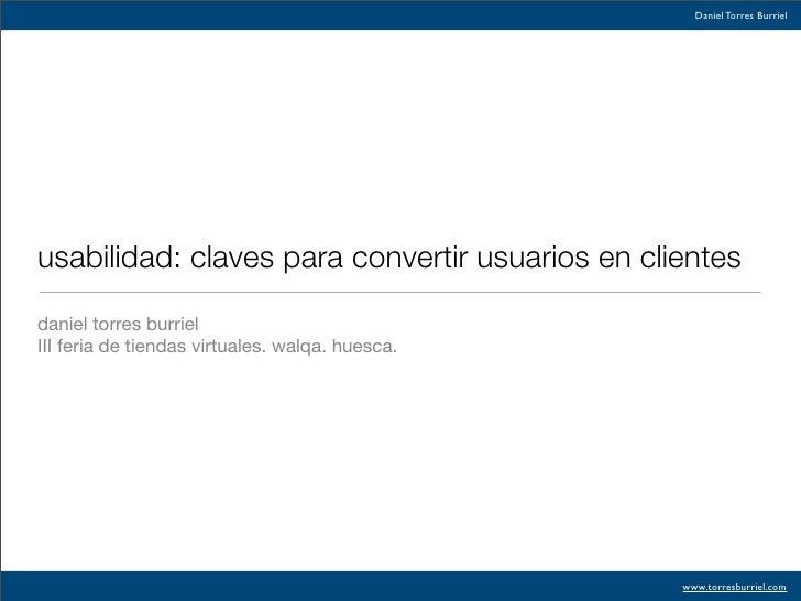 Daniel Torres Burriel     usabilidad: claves para convertir usuarios en clientes  daniel torres burriel III feria de tiend...