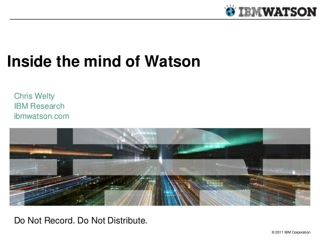 Inside the mind of Watson Chris Welty IBM Research ibmwatson.com  Do Not Record. Do Not Distribute. © 2011 IBM Corporation