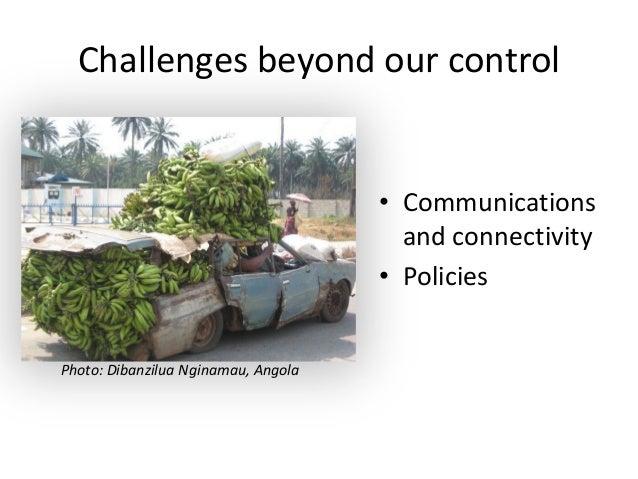 Challenges beyond our control• Communicationsand connectivity• PoliciesPhoto: Dibanzilua Nginamau, Angola